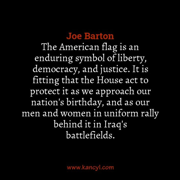 """The American flag is an enduring symbol of liberty, democracy, and justice. It is fitting that the House act to protect it as we approach our nation's birthday, and as our men and women in uniform rally behind it in Iraq's battlefields."", Joe Barton"