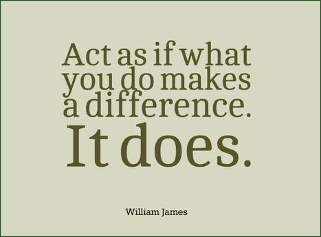 Act as if what you do makes a difference. It does. William James | Picture Quotes and Proverbs | Scoop.it