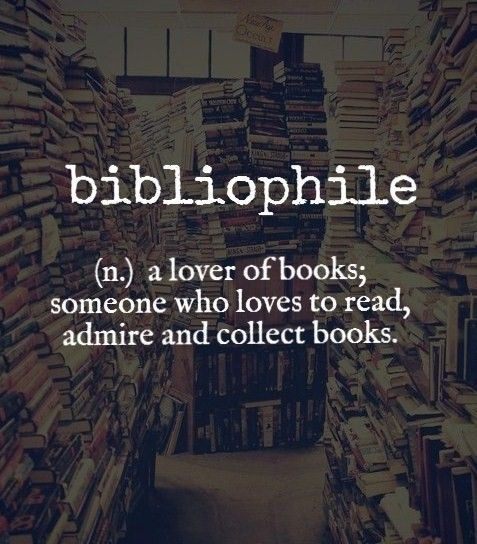 Bibliophile ~ (n.) a lover of books; someone who loves to read, admire and collect books.