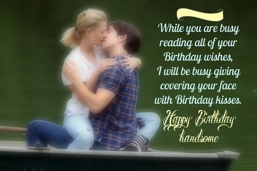 While you busy reading all your birthday wishes, i will be busy covering your face with birthday kisses-Romantic Happy Birthday Wishes for Boyfriend