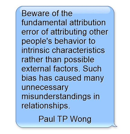 """Beware of the fundamental attribution error of attributing other people's behavior to intrinsic characteristics rather than possible external factors. Such bias has caused many unnecessary misunderstandings in relationships."" - Dr Paul TP Wong"