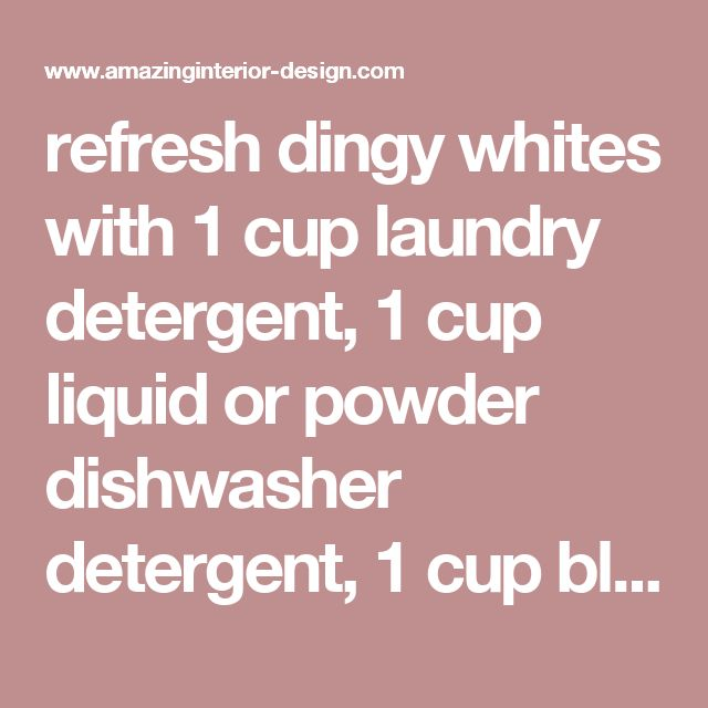 refresh dingy whites with 1 cup laundry detergent, 1 cup liquid or powder dishwasher detergent, 1 cup bleach, 1 cup white distilled vinegar, 3/4 cup borax