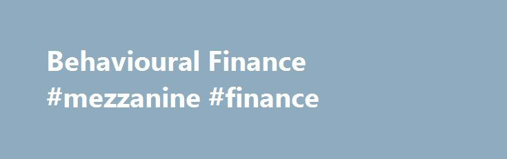 Behavioural Finance #mezzanine #finance http://finance.nef2.com/behavioural-finance-mezzanine-finance/  #barclays finance # Behavioural Finance It is very easy to use behavioural finance as an interesting source of anecdotes and stories about how we're all 'irrational' in amusing ways. This white paper outlines how we at Barclays have used this knowledge to create practical investing applications. Investors deviate from good investing practice because good long-term investment decisions are…