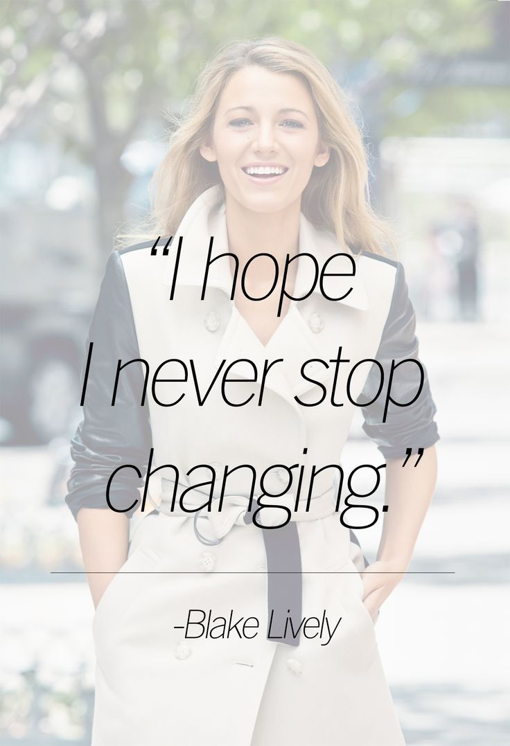 """I hope I never stop changing."" -Blake Lively"