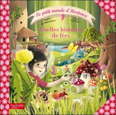 """""""Le petit monde d'Hortense, 4 belles histoires de fées"""" -  Sophie de Mullenheim / Claire Gaudriot - 2011"""