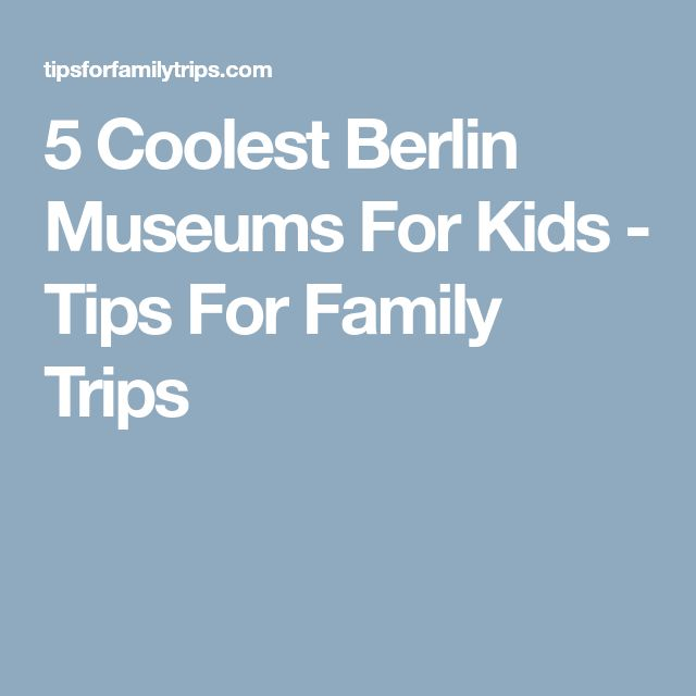 5 Coolest Berlin Museums For Kids - Tips For Family Trips
