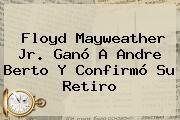 http://tecnoautos.com/wp-content/uploads/imagenes/tendencias/thumbs/floyd-mayweather-jr-gano-a-andre-berto-y-confirmo-su-retiro.jpg Mayweather. Floyd Mayweather Jr. ganó a Andre Berto y confirmó su retiro, Enlaces, Imágenes, Videos y Tweets - http://tecnoautos.com/actualidad/mayweather-floyd-mayweather-jr-gano-a-andre-berto-y-confirmo-su-retiro/