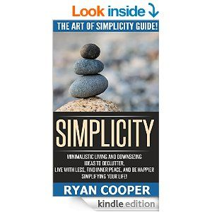 Simplicity: The Art Of Simplicity Guide! - Minimalist Living And Downsizing Ideas To Declutter, Live With Less, Find Inner Peace, And Be Happier Simplifying ... Feeling Good, Mindfulness, Meditation) - Kindle edition by Ryan Cooper. Health, Fitness & Dieting Kindle eBooks @ Amazon.com.