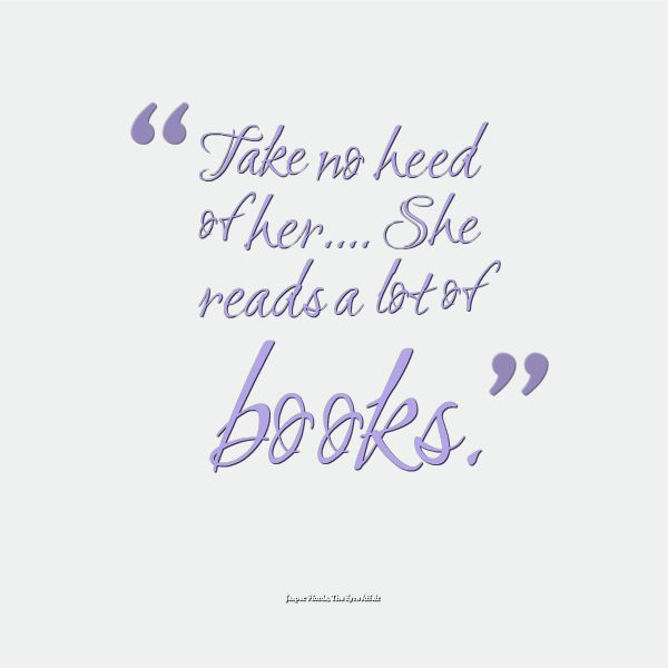 """""""Take no heed of her.... She reads a lot of books.""""  ― Jasper Fforde, The Eyre Affair"""