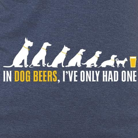 In Dogs Beers, I've Only Had One WOMENS T-Shirt