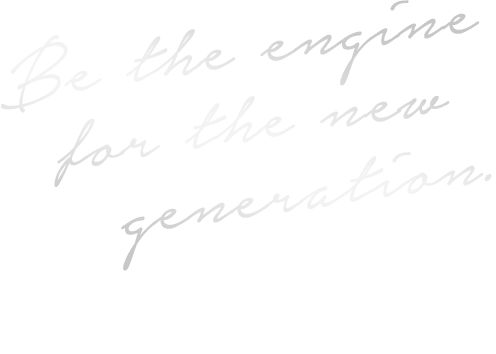 Be the engine for the new generation. 時代が動く時、私たちの仕事がそこにある。