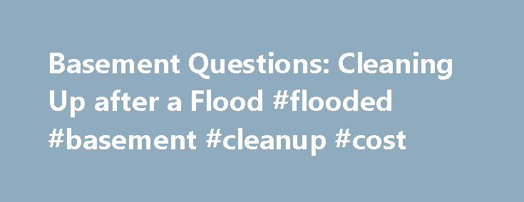 Basement Questions: Cleaning Up after a Flood #flooded #basement #cleanup #cost http://missouri.remmont.com/basement-questions-cleaning-up-after-a-flood-flooded-basement-cleanup-cost/  Cleaning Up after a Flood Flood cleanup is never fun – especially after you start tallying up the damages to your home and personal belongings. Even just an inch of water can cost you new carpet, wallboard, appliances, and furniture. If you are cleaning up after a more devastating storm with deeper flood…