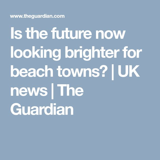 Is the future now looking brighter for beach towns? | UK news | The Guardian