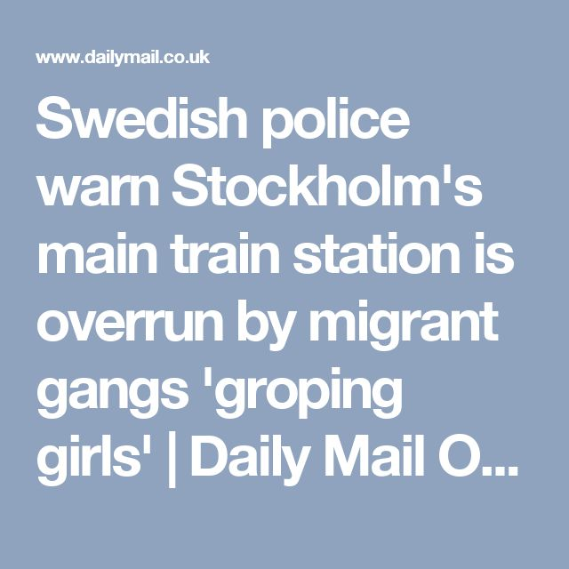 Swedish police warn Stockholm's main train station is overrun by migrant gangs 'groping girls' | Daily Mail Online