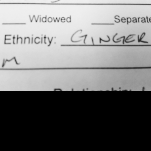 """Apparently one of my patients thinks ""ginger"" is a legitimate choice for one's ethnicity?... Hahaha!"""