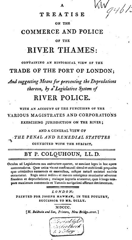 A TREATISE ON THE COMMERCE AND POLICE OF THE RIVER THAMES, Containing an Historical View of the Trade at the Port of London, and Suggesting Means for preventing the Depredations thereon by a Legislative System of River Police. By P. Colquhoun, 1800.