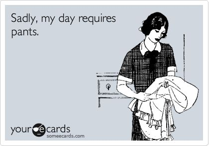 Sadly, my day requires pants.: Sad Day, Wear Pants, Requir Pants, My Life, So True, Yoga Pants, I Hate Pants, Totally Me, So Sad