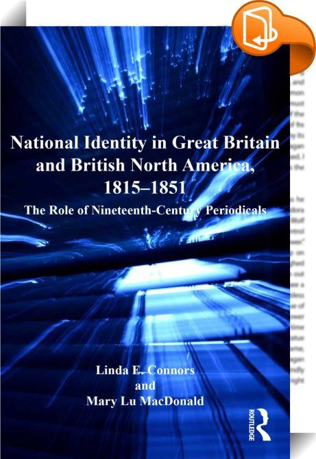 National Identity in Great Britain and British North America, 1815–1851    :  Examining the complex and rapidly expanding world of print culture and reading in the nineteenth century, Linda E. Connors and Mary Lu MacDonald show how periodicals in the United Kingdom and British North America shaped and promoted ideals about national identity. In the wake of the Napoleonic wars, periodicals instilled in readers an awareness of cultures, places and ways of living outside their own experie...
