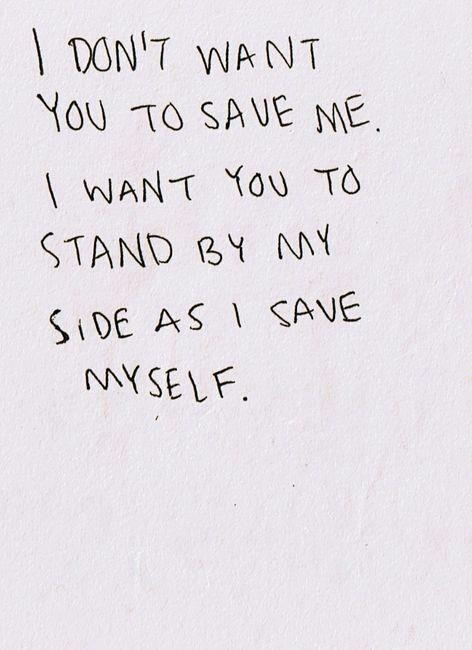 I don't want you to save me, I want you to stand by my side as I save myself.