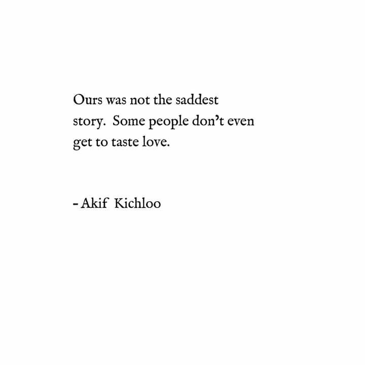 """""""Ours was not the saddest story. Some people don't even get to taste love."""" - Akif Kichloo"""