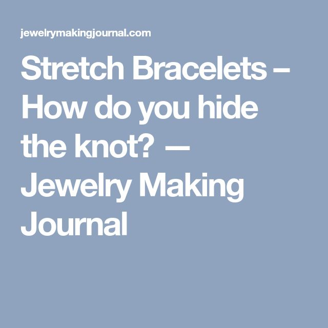 Stretch Bracelets – How do you hide the knot? — Jewelry Making Journal