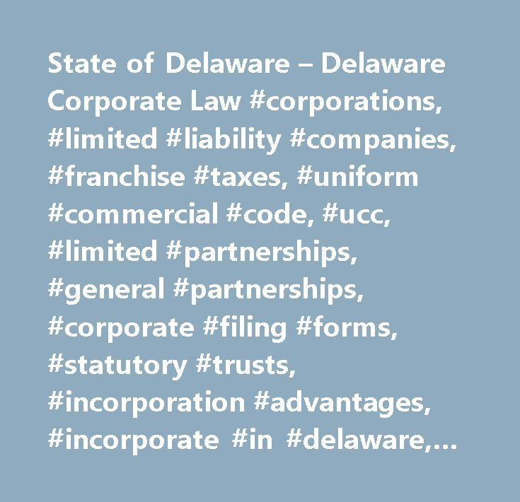 State of Delaware – Delaware Corporate Law #corporations, #limited #liability #companies, #franchise #taxes, #uniform #commercial #code, #ucc, #limited #partnerships, #general #partnerships, #corporate #filing #forms, #statutory #trusts, #incorporation #advantages, #incorporate #in #delaware, #corporation #service #company #tax, #llc, #business, #corporations, #international, #form, #formation, #limited #liablity #formation, #asset #protection, #online, #deleware, #incnow, #delawareinc…