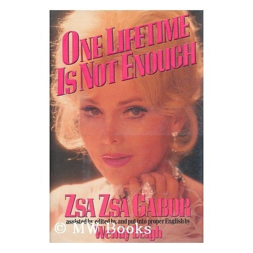 One Lifetime Is Not Enough: Zsa Zsa Gabor. This 'autobiography ' is one of the most hilarious biographies ever written. From the first jaw dropping paragraph you are hooked!