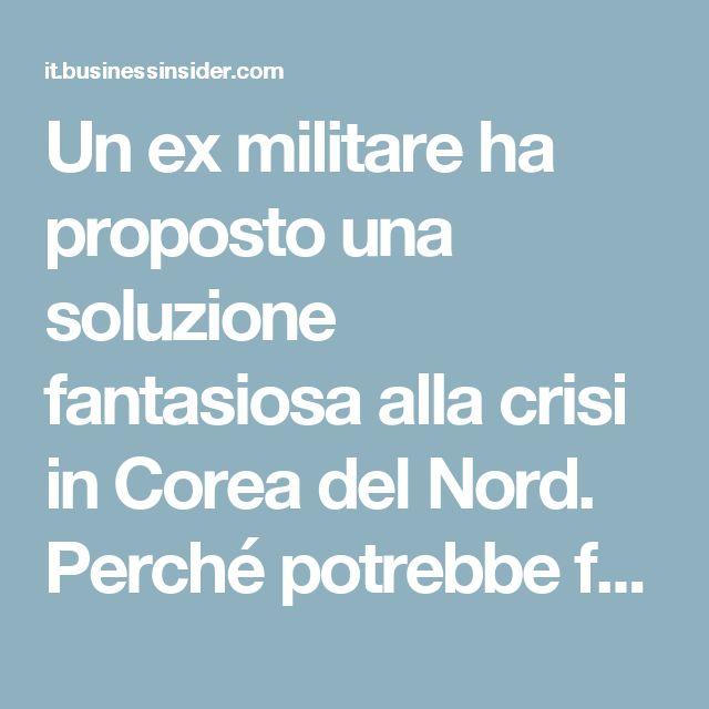 Un ex militare ha proposto una soluzione fantasiosa alla crisi in Corea del Nord. Perché potrebbe funzionare – Business Insider Italia
