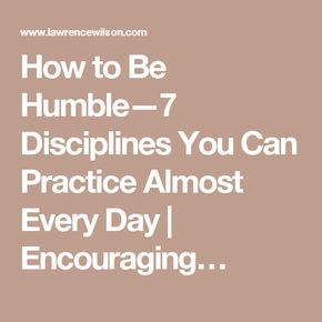 How to Be Humble—7 Disciplines You Can Practice Almost Every Day   Encouraging…