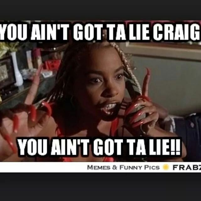 You aint got ta lie craig! Quotes&pics Friday Movie ...