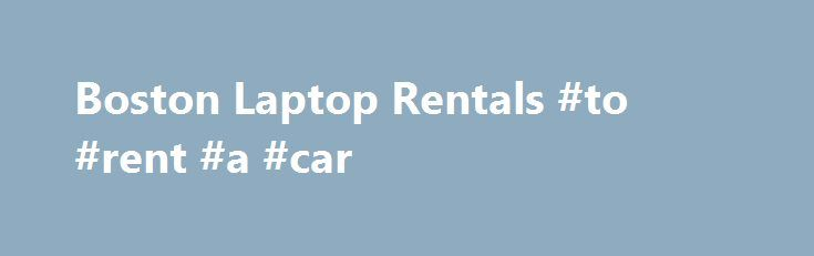 """Boston Laptop Rentals #to #rent #a #car http://rental.remmont.com/boston-laptop-rentals-to-rent-a-car/  #laptop rental # Go. Laptops- delivered to you. On time. """"We offer laptop, notebook and computer rentals from Lenovo, HP, Dell, Toshiba and Acer. Our laptops have Core 2 Duo, Core i3, Core i5 and Core i7 processors available in dual core and quad core configurations. You may choose 4GB, 8GB, 16GB and 32 GB..."""