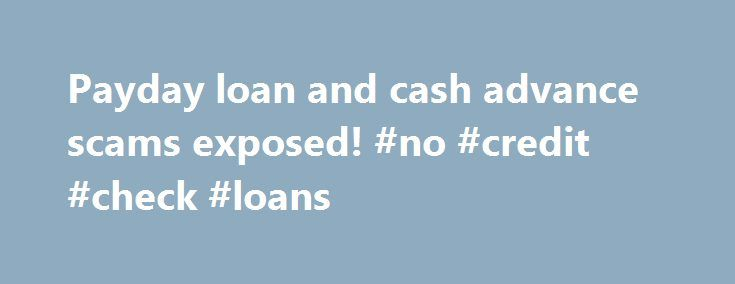 Payday loan and cash advance scams exposed! #no #credit #check #loans http://loan-credit.nef2.com/payday-loan-and-cash-advance-scams-exposed-no-credit-check-loans/  #payday cash loans # Welcome To Scammer-Alert! Top Online Scams Exposed! Learning to avoid payday loan scams Internet PayDay loan scams are a very serious problem. The amount of scam artists selling cash advance loans on the Internet is increasing daily. As you may already know Scammer-Alert.com is dedicated to brining awareness…