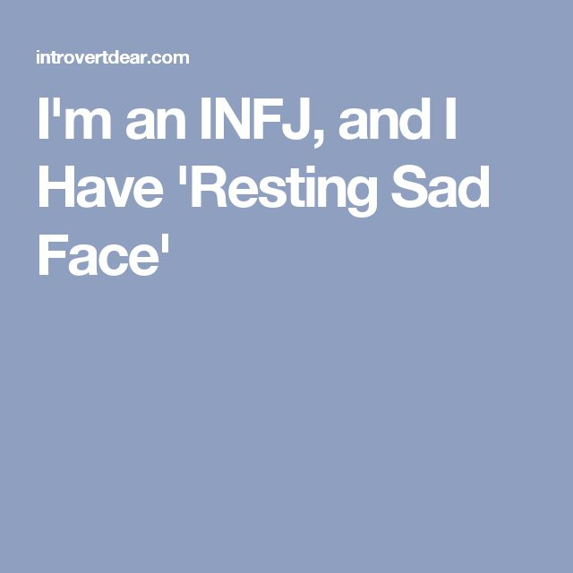 I'm an INFJ, and I Have 'Resting Sad Face'