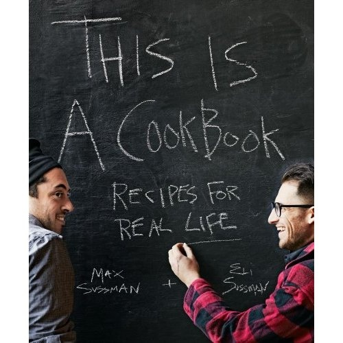 This is a Cookbook: Recipes For Real Life: Max and Eli Sussman: