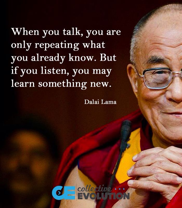When you talk, you are really repeating what you already know. But if you listen, you may learn something new.