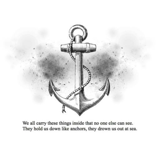 We all carry these things inside that no one else can see. They hold us down like anchors, they drown us out at sea.