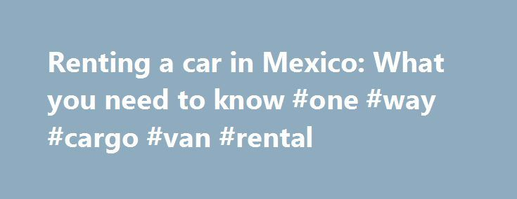 Renting a car in Mexico: What you need to know #one #way #cargo #van #rental http://rental.remmont.com/renting-a-car-in-mexico-what-you-need-to-know-one-way-cargo-van-rental/  #renting a car # Renting a car in Mexico: What you need to know Image 1 of 1 Renting a car in Mexico is much the same as renting in the United States, and you'll find most of the major players Hertz, Avis, Alamo, Budget, Thrifty, et al. as well as local companies, but navigating...