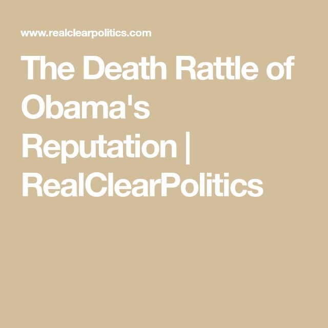 The Death Rattle of Obama's Reputation | RealClearPolitics