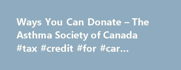 Ways You Can Donate – The Asthma Society of Canada #tax #credit #for #car #donation http://stock.nef2.com/ways-you-can-donate-the-asthma-society-of-canada-tax-credit-for-car-donation/  # For gifts of cash, the annual contribution limit is 75% of income. For gifts of appreciated property, the annual contribution limit is 75% of income (including taxable capital gain) plus 25% of taxable capital gain. 46.41% is the maximum combined marginal tax rate relevant in Ontario for 2006. The 2006…