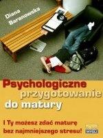 Psychologiczne przygotowanie do matury / Diana Baranowska    Matura już nie jest problemem. Poznaj sprawdzone sposoby, dzięki którym zdasz maturę zupełnie bezstresowo i przyjemnie.