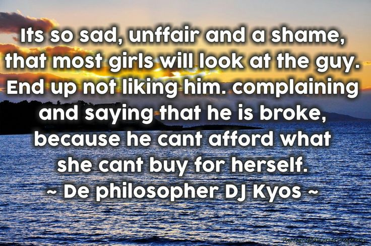 Its so sad, unffair and a shame, that most girls will look at the guy. End up not liking him. complaining and saying that he is broke, because he cant afford what she cant buy for herself. ~ De philosopher DJ Kyos ~