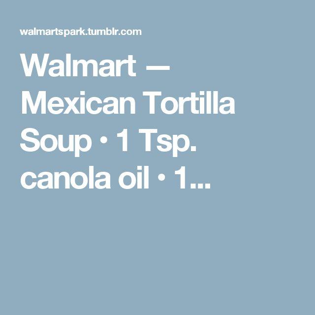 Walmart — Mexican Tortilla Soup • 1 Tsp. canola oil • 1...