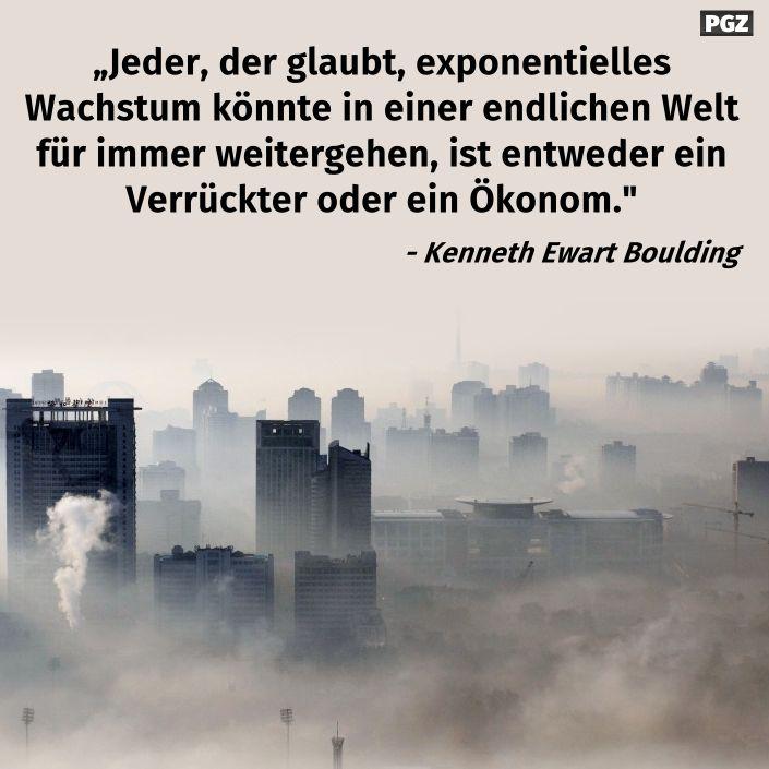 Jeder, der glaubt, exponentielles Wachstum könnte in einer endlichen Welt für immer weitergehen, ist entweder ein Verrückter oder ein Ökonom.   - Kenneth Ewart Boulding  #zitat #zitate #spruch #sprüche #worte #wahreworte #schöneworte