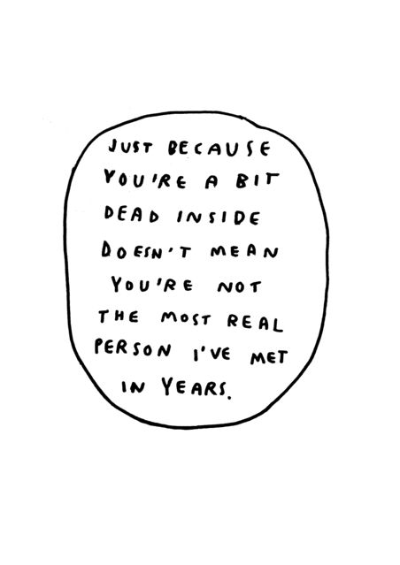 Just because you're a bit dead inside doesn't mean you're not the most real person I've met in years...