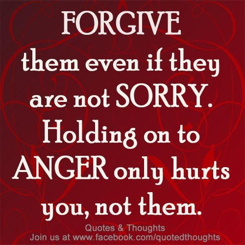 Quotes About Anger And Rage: Forgive Them Even If They Are Not Sorry. Holding On To
