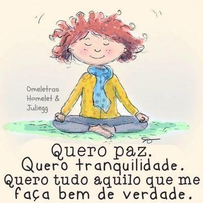 Quero paz. Quero tranquilidade. Quero tudo aquilo que me faça bem de verdade