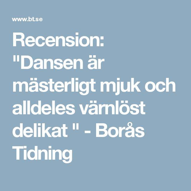 """Recension: """"Dansen är mästerligt mjuk och alldeles värnlöst delikat """" - Borås Tidning"""