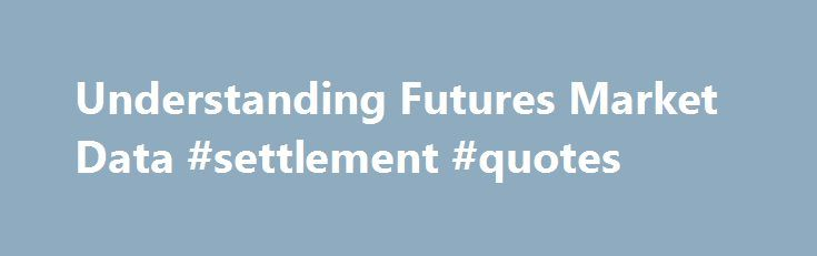 Understanding Futures Market Data #settlement #quotes http://las-vegas.remmont.com/understanding-futures-market-data-settlement-quotes/  # Understanding Futures Market Data Multiple Contracts (Delivery Months) Futures markets consist of individual contract months that trade side by side, each with a unique expiry date. The first contract is usually called the spot month or the front month . This is the contract that is due to expire next. The spot month is followed by deferred or back…