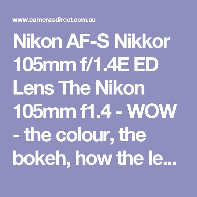 Nikon AF-S Nikkor 105mm f/1.4E ED Lens The Nikon 105mm f1.4 - WOW - the colour, the bokeh, how the lens renders, the stunning portraits with available light. WOW.  Having shot the Nikon 105mm f/1.4 on a Nikon D810 I can honestly say that this 105mm lens is THE best I have EVER used. WOW.... As a Canon shooter, I am in love with the 85mm f/1.2 but I have to concede that the Nikon 105mm f1.4 is better.