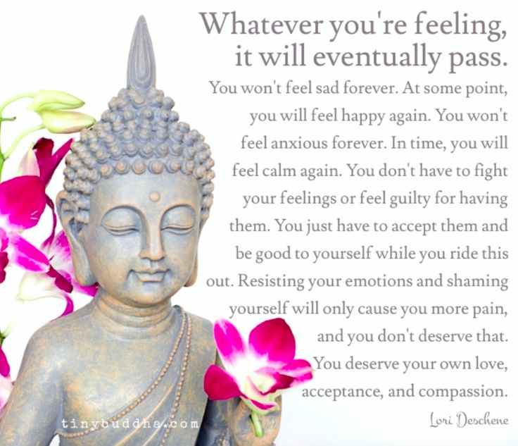 Whatever you're feeling, it will eventually pass. You won't feel sad forever. At some point you will feel happy again. You won't feel anxious forever...